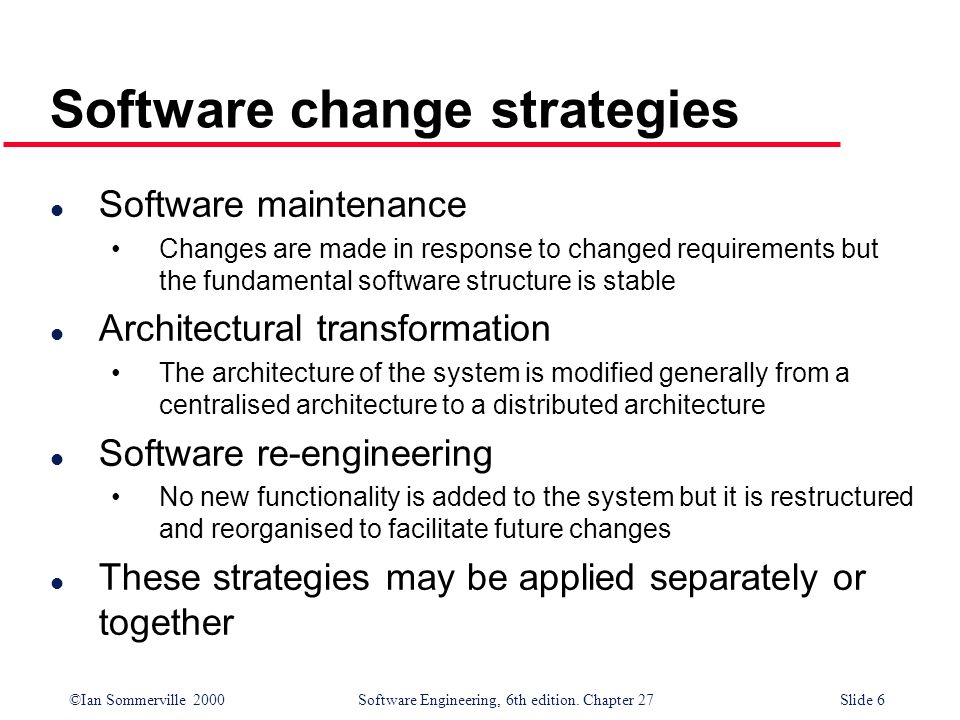 ©Ian Sommerville 2000 Software Engineering, 6th edition. Chapter 27Slide 6 Software change strategies l Software maintenance Changes are made in respo