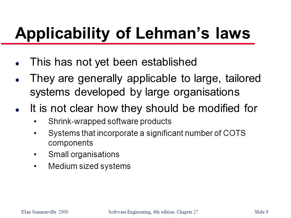 ©Ian Sommerville 2000 Software Engineering, 6th edition. Chapter 27Slide 9 Applicability of Lehmans laws l This has not yet been established l They ar