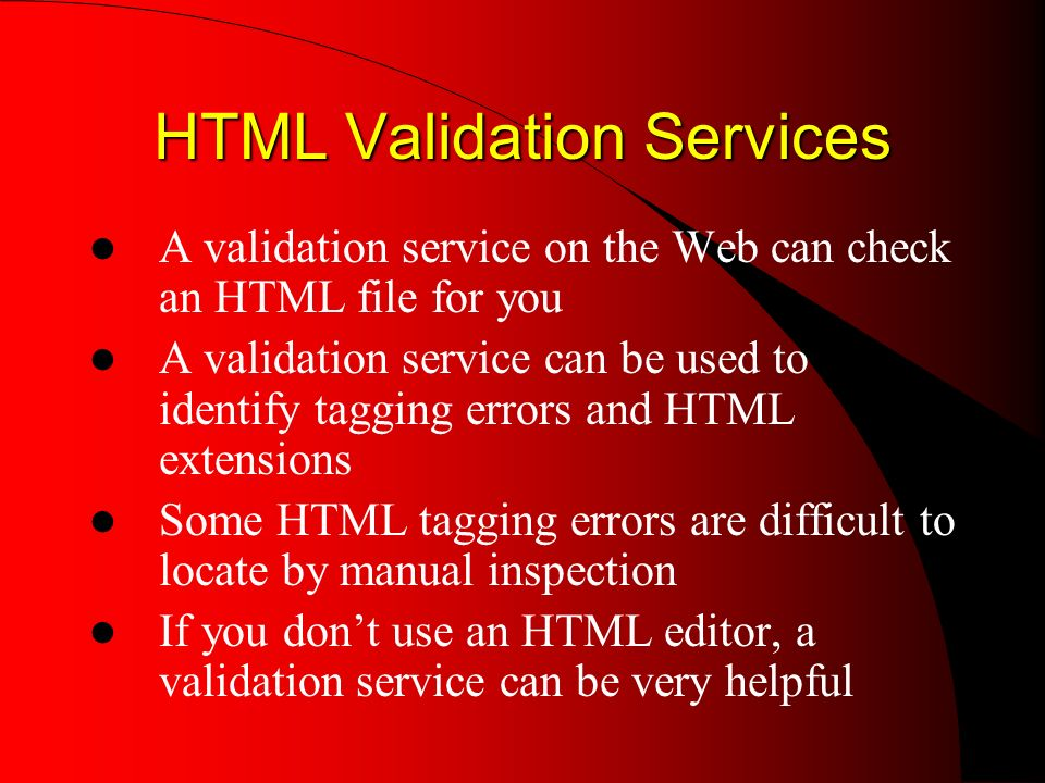 HTML Validation Services A validation service on the Web can check an HTML file for you A validation service can be used to identify tagging errors and HTML extensions Some HTML tagging errors are difficult to locate by manual inspection If you dont use an HTML editor, a validation service can be very helpful