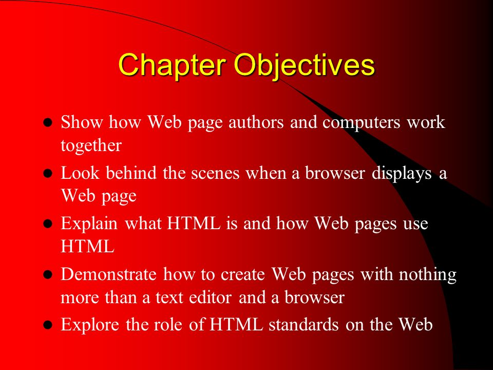 Chapter Objectives Show how Web page authors and computers work together Look behind the scenes when a browser displays a Web page Explain what HTML is and how Web pages use HTML Demonstrate how to create Web pages with nothing more than a text editor and a browser Explore the role of HTML standards on the Web