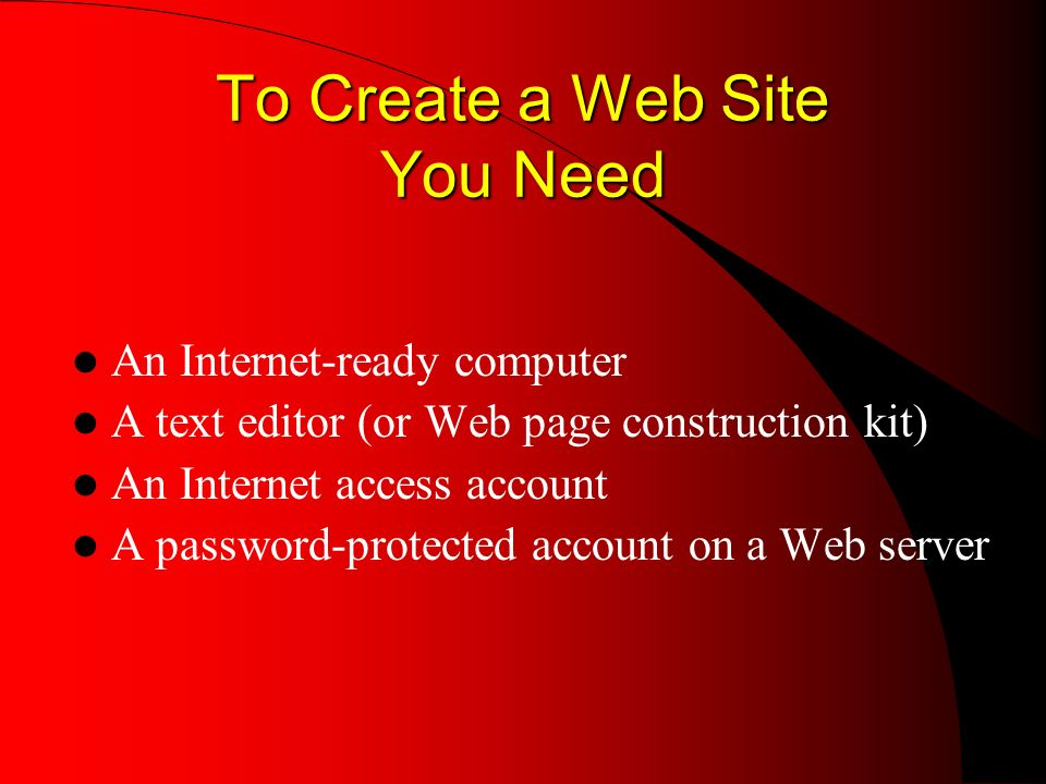 To Create a Web Site You Need An Internet-ready computer A text editor (or Web page construction kit) An Internet access account A password-protected account on a Web server