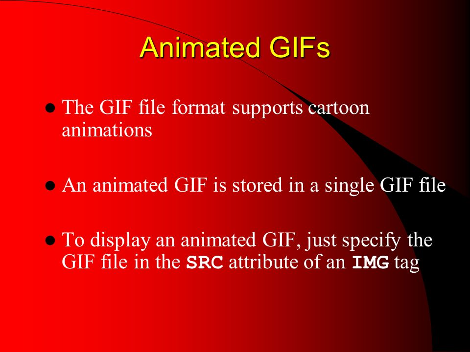 Animated GIFs Animated GIFs The GIF file format supports cartoon animations An animated GIF is stored in a single GIF file To display an animated GIF, just specify the GIF file in the SRC attribute of an IMG tag