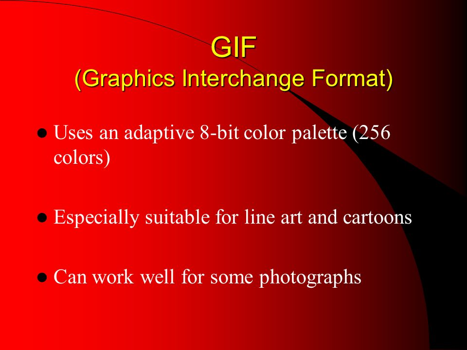 GIF (Graphics Interchange Format) Uses an adaptive 8-bit color palette (256 colors) Especially suitable for line art and cartoons Can work well for some photographs