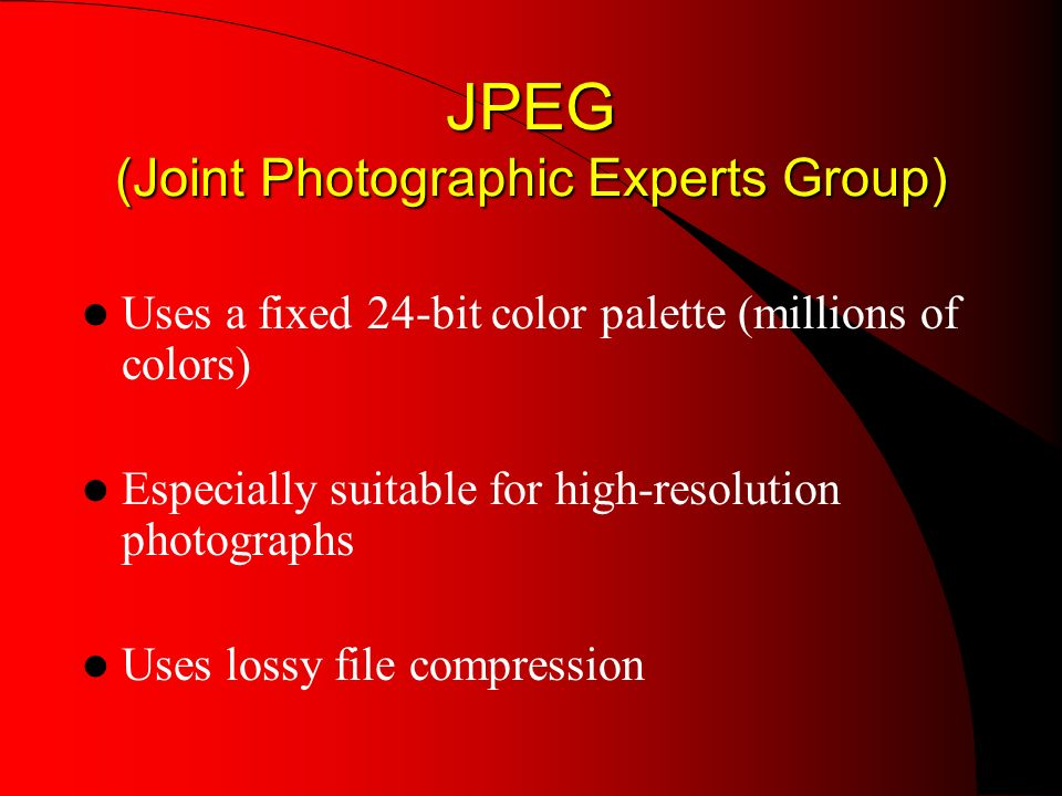 JPEG (Joint Photographic Experts Group) Uses a fixed 24-bit color palette (millions of colors) Especially suitable for high-resolution photographs Uses lossy file compression