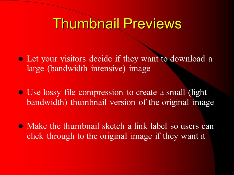 Thumbnail Previews Thumbnail Previews Let your visitors decide if they want to download a large (bandwidth intensive) image Use lossy file compression to create a small (light bandwidth) thumbnail version of the original image Make the thumbnail sketch a link label so users can click through to the original image if they want it