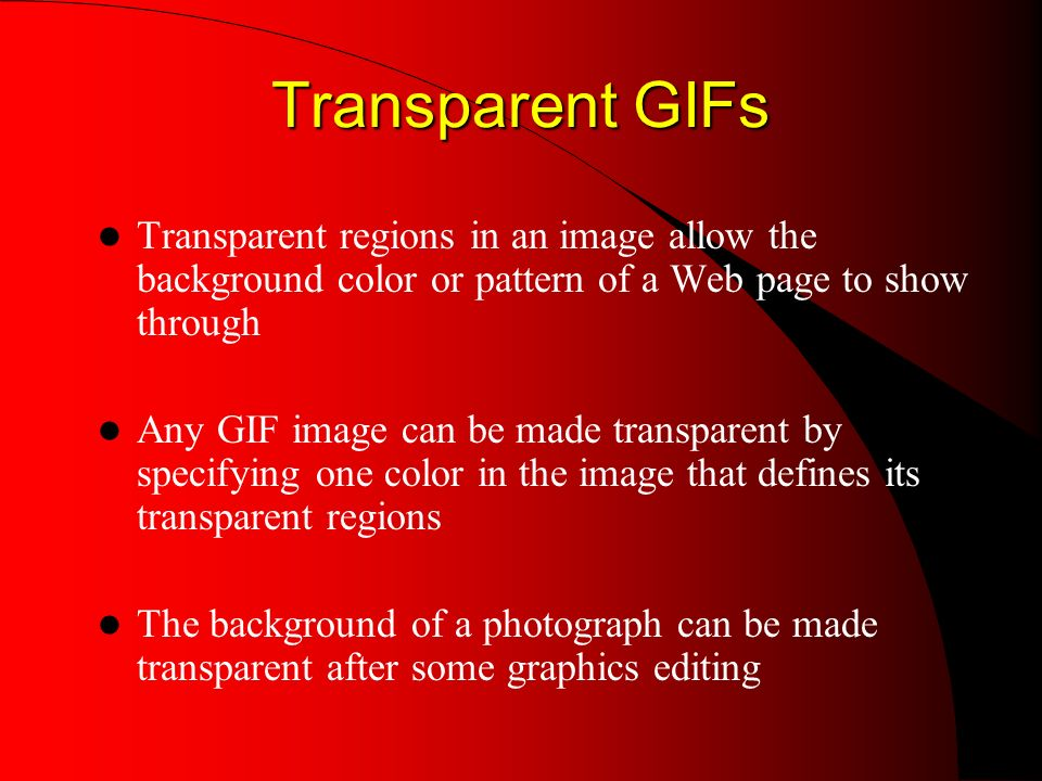 Transparent GIFs Transparent GIFs Transparent regions in an image allow the background color or pattern of a Web page to show through Any GIF image can be made transparent by specifying one color in the image that defines its transparent regions The background of a photograph can be made transparent after some graphics editing