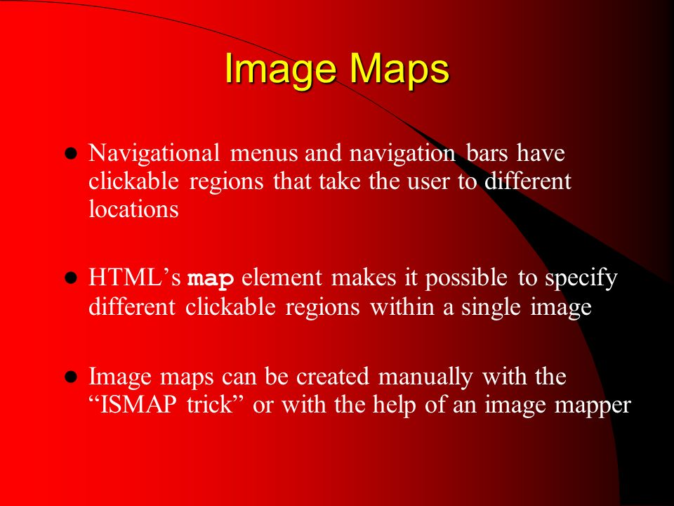 Image Maps Image Maps Navigational menus and navigation bars have clickable regions that take the user to different locations HTMLs map element makes it possible to specify different clickable regions within a single image Image maps can be created manually with the ISMAP trick or with the help of an image mapper