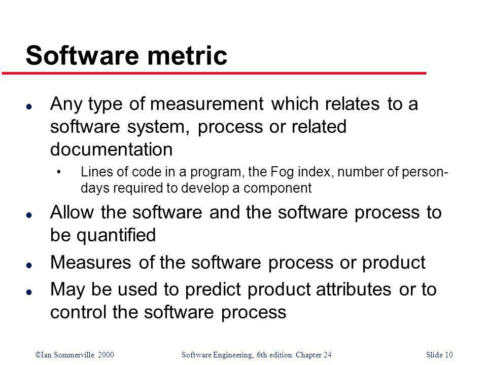 ©Ian Sommerville 2000 Software Engineering, 6th edition. Chapter 24Slide 10 l Any type of measurement which relates to a software system, process or r