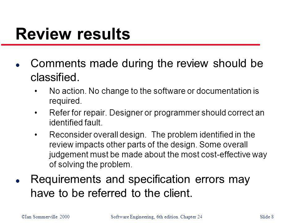 ©Ian Sommerville 2000 Software Engineering, 6th edition. Chapter 24Slide 8 l Comments made during the review should be classified. No action. No chang