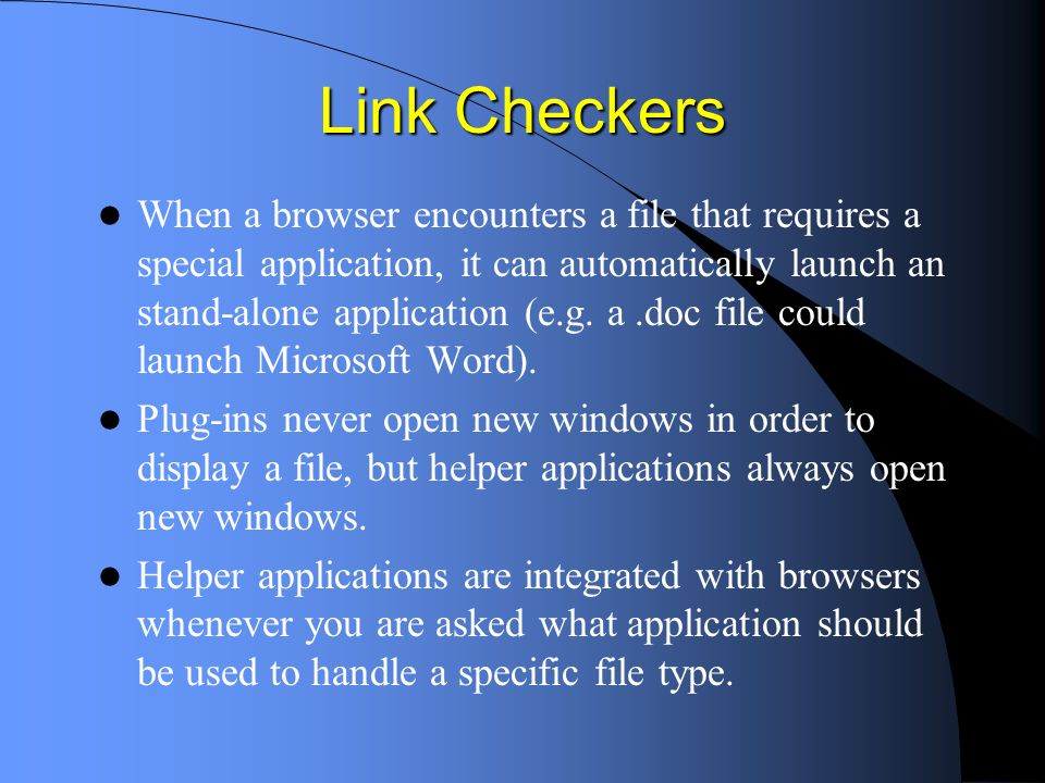 Link Checkers When a browser encounters a file that requires a special application, it can automatically launch an stand-alone application (e.g.