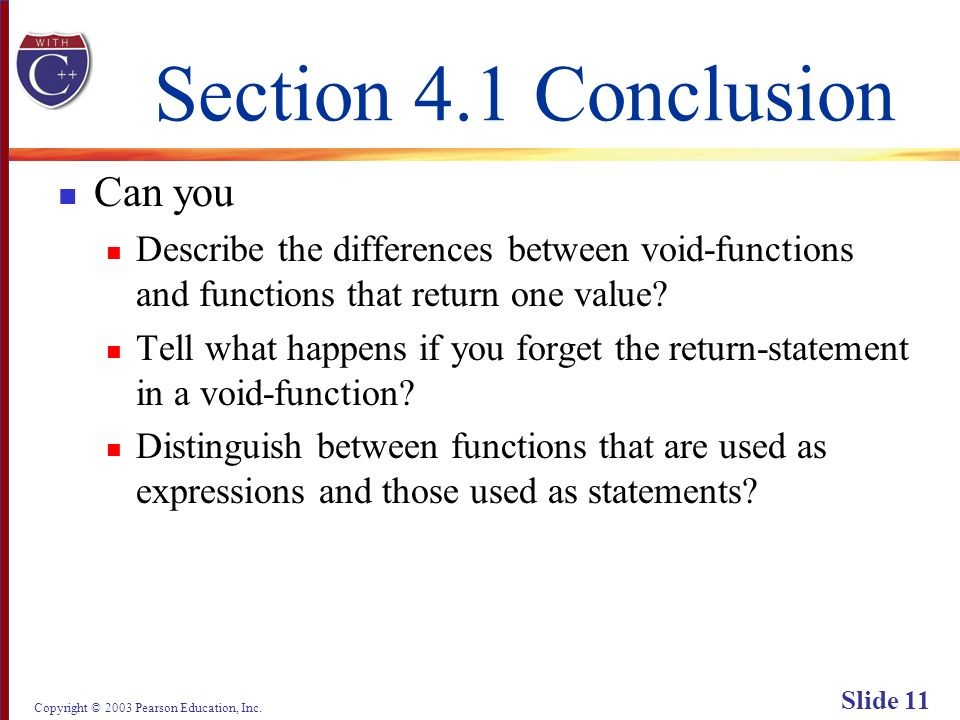 Copyright © 2003 Pearson Education, Inc. Slide 11 Section 4.1 Conclusion Can you Describe the differences between void-functions and functions that re