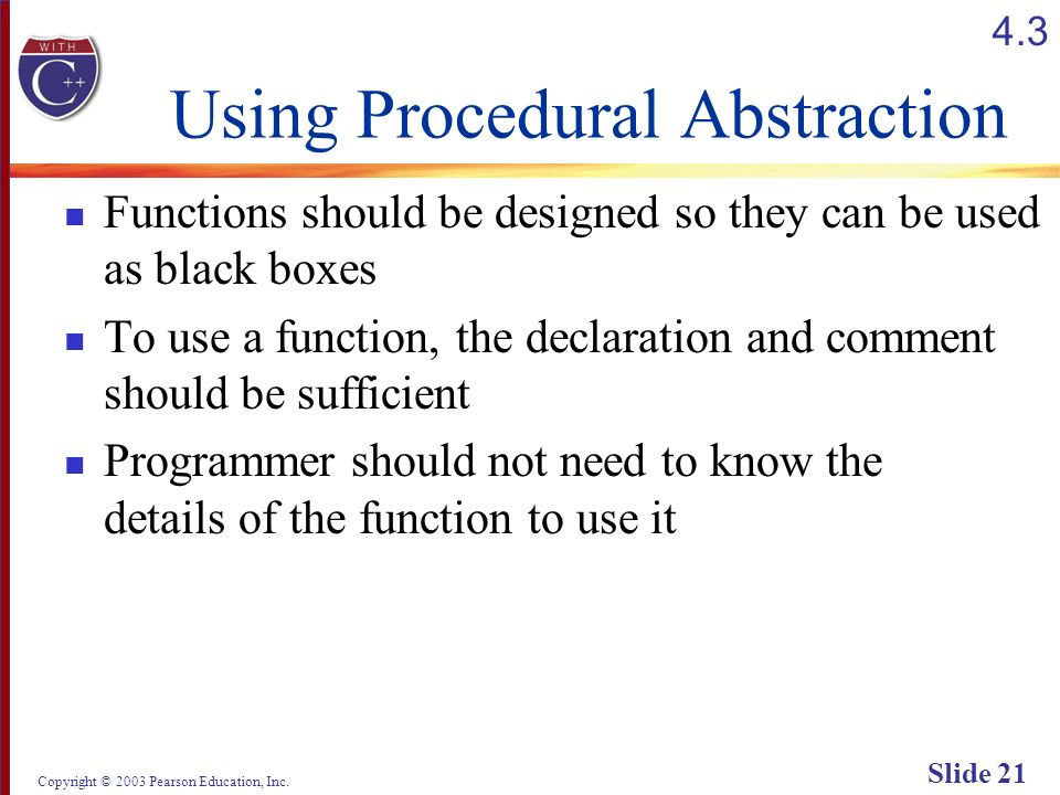 Copyright © 2003 Pearson Education, Inc. Slide 21 Using Procedural Abstraction Functions should be designed so they can be used as black boxes To use
