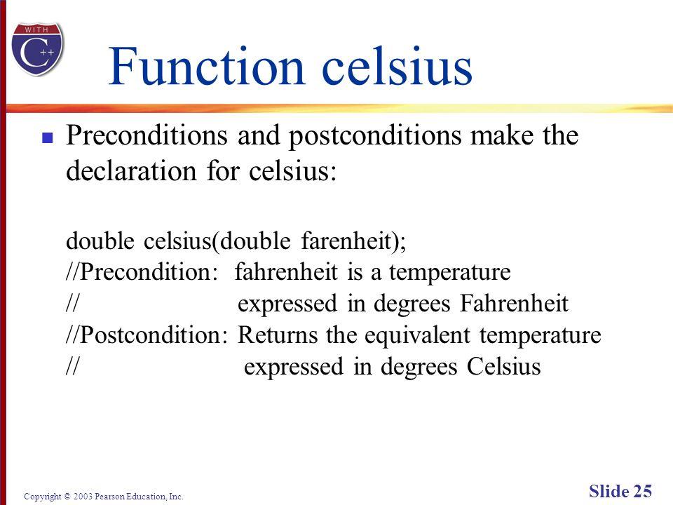 Copyright © 2003 Pearson Education, Inc. Slide 25 Function celsius Preconditions and postconditions make the declaration for celsius: double celsius(d
