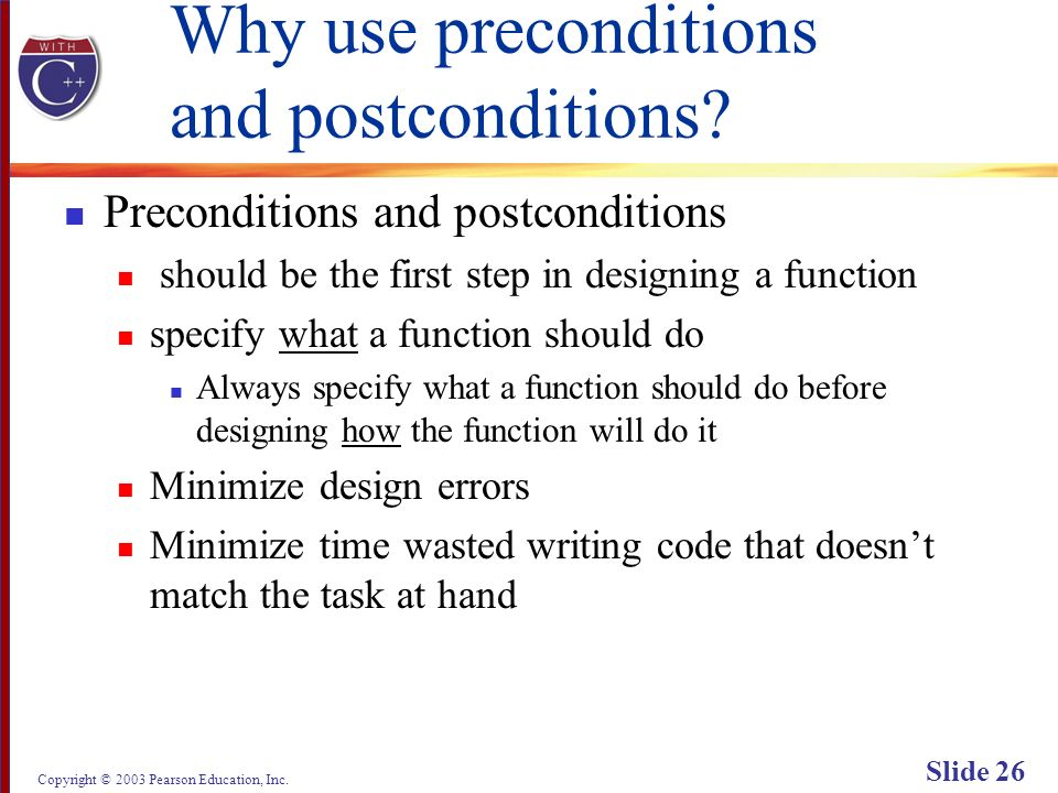 Copyright © 2003 Pearson Education, Inc. Slide 26 Why use preconditions and postconditions? Preconditions and postconditions should be the first step