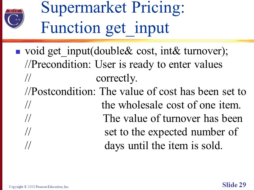Copyright © 2003 Pearson Education, Inc. Slide 29 Supermarket Pricing: Function get_input void get_input(double& cost, int& turnover); //Precondition: