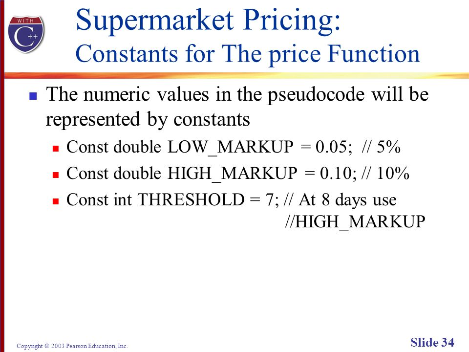 Copyright © 2003 Pearson Education, Inc. Slide 34 Supermarket Pricing: Constants for The price Function The numeric values in the pseudocode will be r