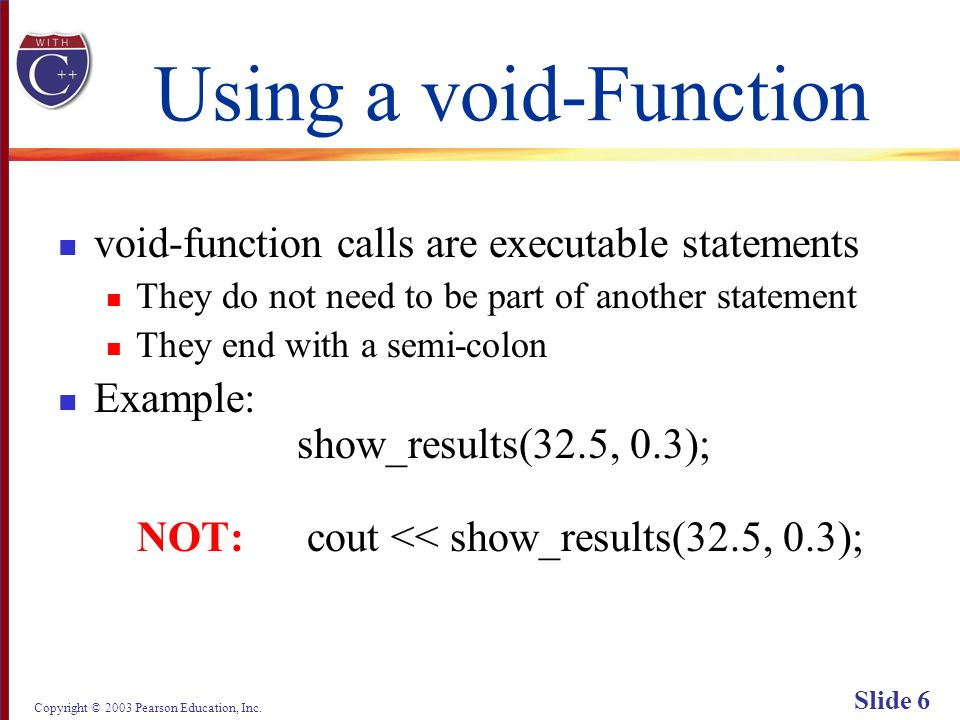 Copyright © 2003 Pearson Education, Inc. Slide 6 Using a void-Function void-function calls are executable statements They do not need to be part of an