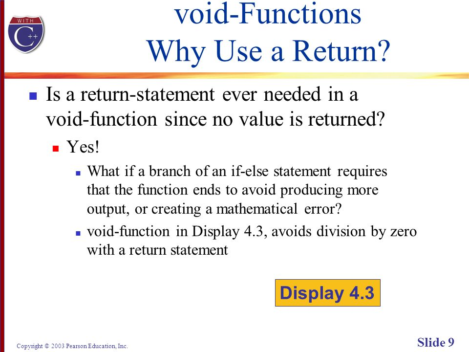 Copyright © 2003 Pearson Education, Inc. Slide 9 void-Functions Why Use a Return? Is a return-statement ever needed in a void-function since no value