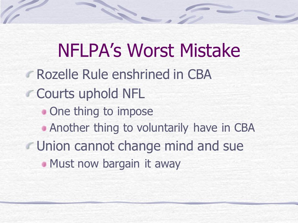 NFLPAs Worst Mistake Rozelle Rule enshrined in CBA Courts uphold NFL One thing to impose Another thing to voluntarily have in CBA Union cannot change mind and sue Must now bargain it away