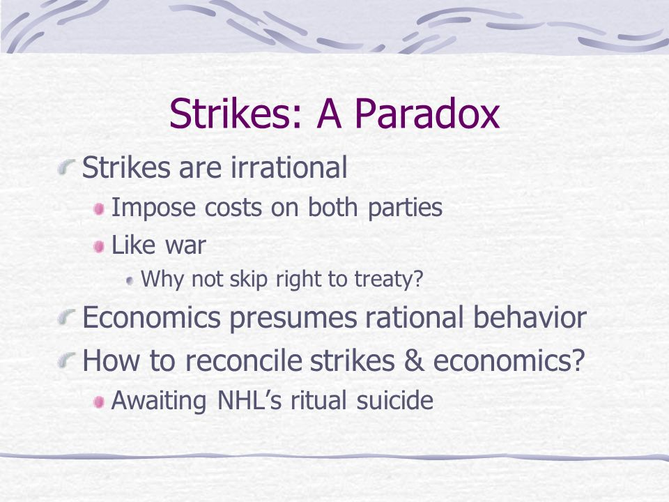 Strikes: A Paradox Strikes are irrational Impose costs on both parties Like war Why not skip right to treaty.