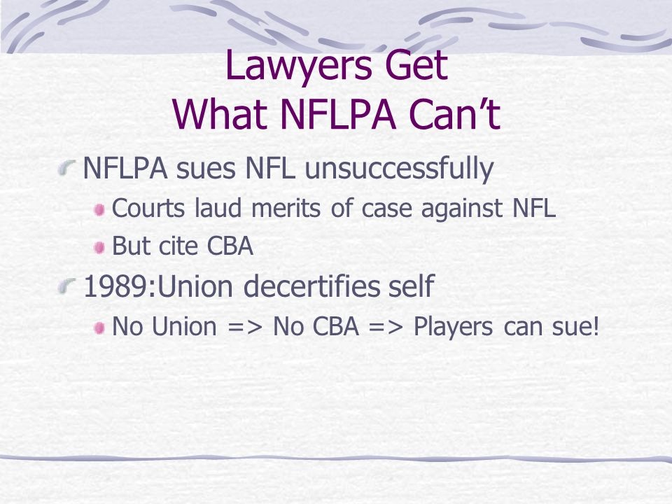 Lawyers Get What NFLPA Cant NFLPA sues NFL unsuccessfully Courts laud merits of case against NFL But cite CBA 1989:Union decertifies self No Union => No CBA => Players can sue!