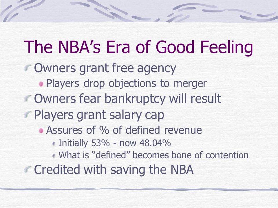 The NBAs Era of Good Feeling Owners grant free agency Players drop objections to merger Owners fear bankruptcy will result Players grant salary cap Assures of % of defined revenue Initially 53% - now 48.04% What is defined becomes bone of contention Credited with saving the NBA