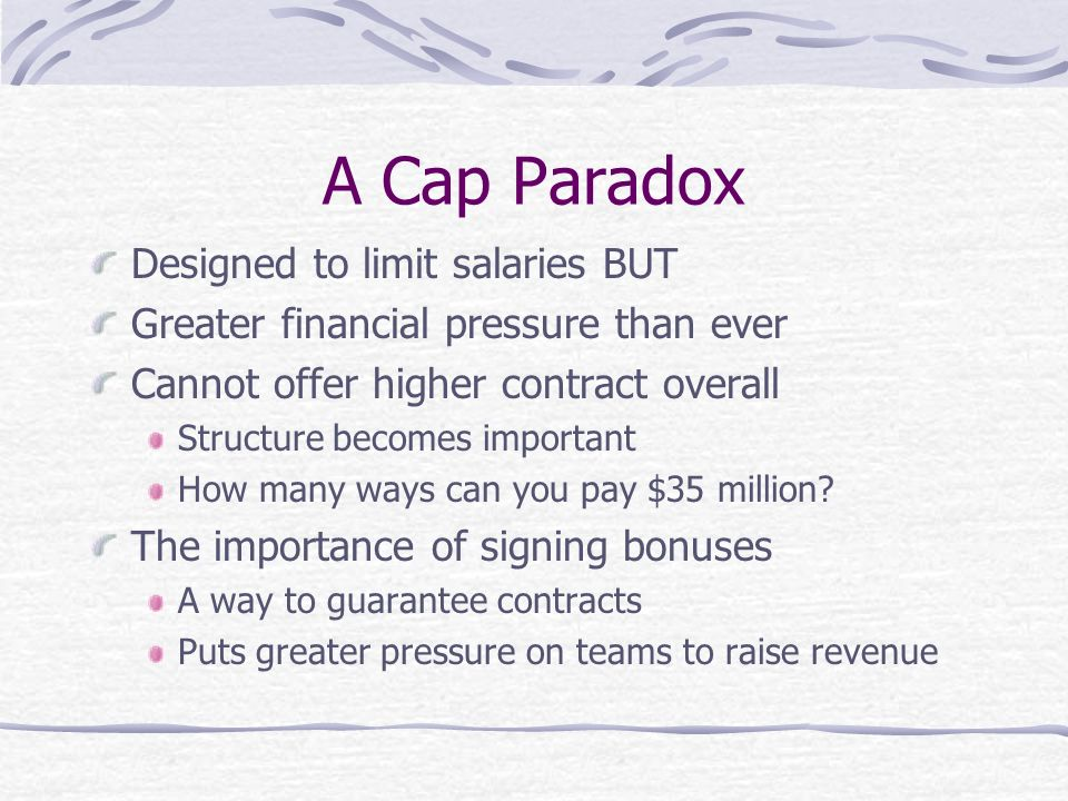 A Cap Paradox Designed to limit salaries BUT Greater financial pressure than ever Cannot offer higher contract overall Structure becomes important How many ways can you pay $35 million.