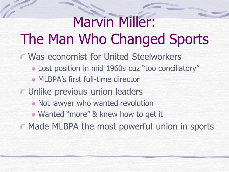 Marvin Miller: The Man Who Changed Sports Was economist for United Steelworkers Lost position in mid 1960s cuz too conciliatory MLBPAs first full-time director Unlike previous union leaders Not lawyer who wanted revolution Wanted more & knew how to get it Made MLBPA the most powerful union in sports
