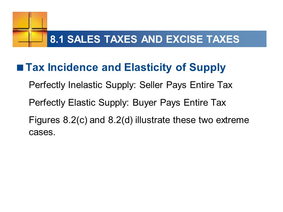 8.1 SALES TAXES AND EXCISE TAXES Tax Incidence and Elasticity of Supply Perfectly Inelastic Supply: Seller Pays Entire Tax Perfectly Elastic Supply: B
