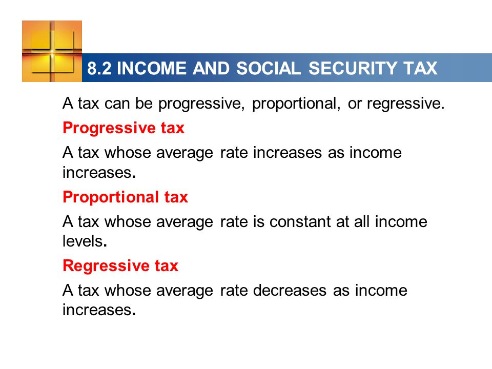 A tax can be progressive, proportional, or regressive. Progressive tax A tax whose average rate increases as income increases. Proportional tax A tax
