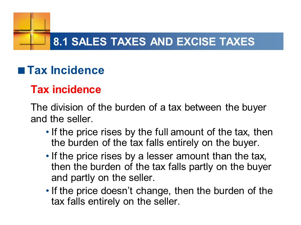 8.1 SALES TAXES AND EXCISE TAXES Tax Incidence Tax incidence The division of the burden of a tax between the buyer and the seller.