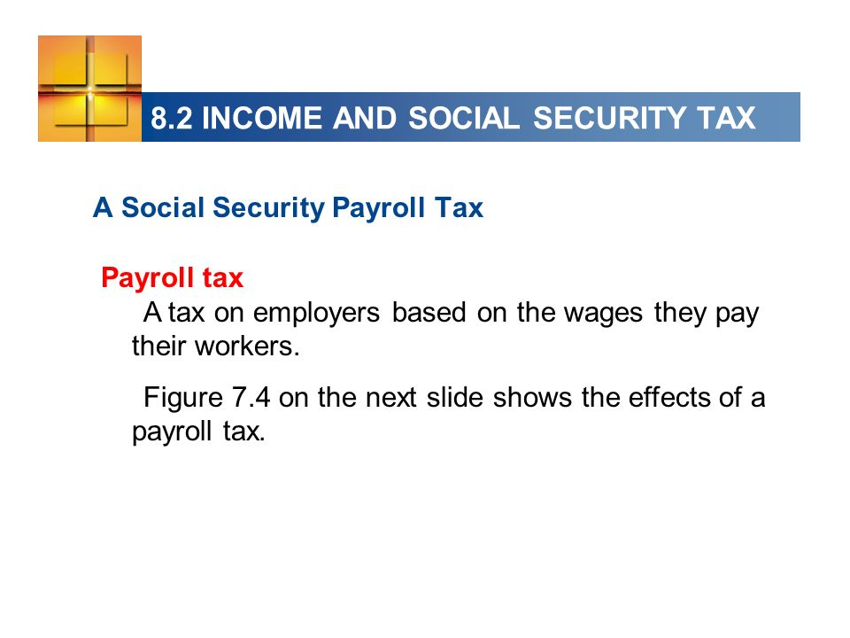 8.2 INCOME AND SOCIAL SECURITY TAX A Social Security Payroll Tax Payroll tax A tax on employers based on the wages they pay their workers. Figure 7.4