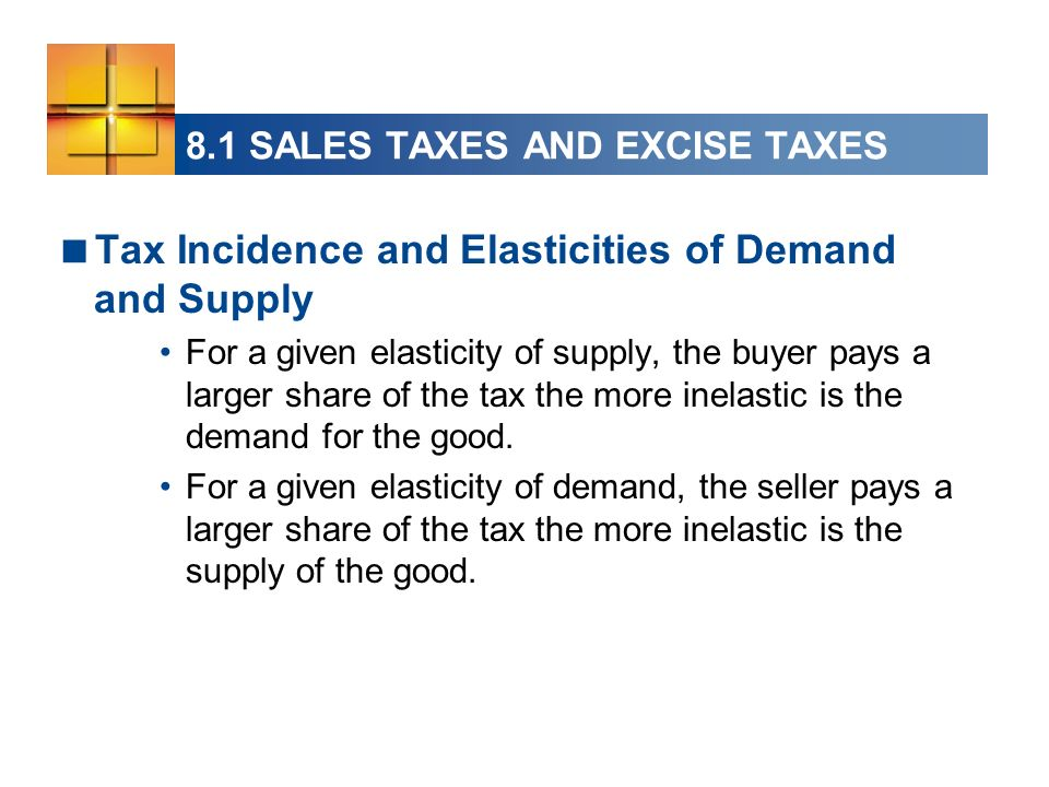 Tax Incidence and Elasticities of Demand and Supply For a given elasticity of supply, the buyer pays a larger share of the tax the more inelastic is t