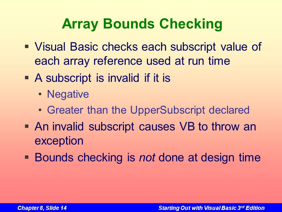 Chapter 8, Slide 14Starting Out with Visual Basic 3 rd Edition Array Bounds Checking Visual Basic checks each subscript value of each array reference used at run time A subscript is invalid if it is Negative Greater than the UpperSubscript declared An invalid subscript causes VB to throw an exception Bounds checking is not done at design time