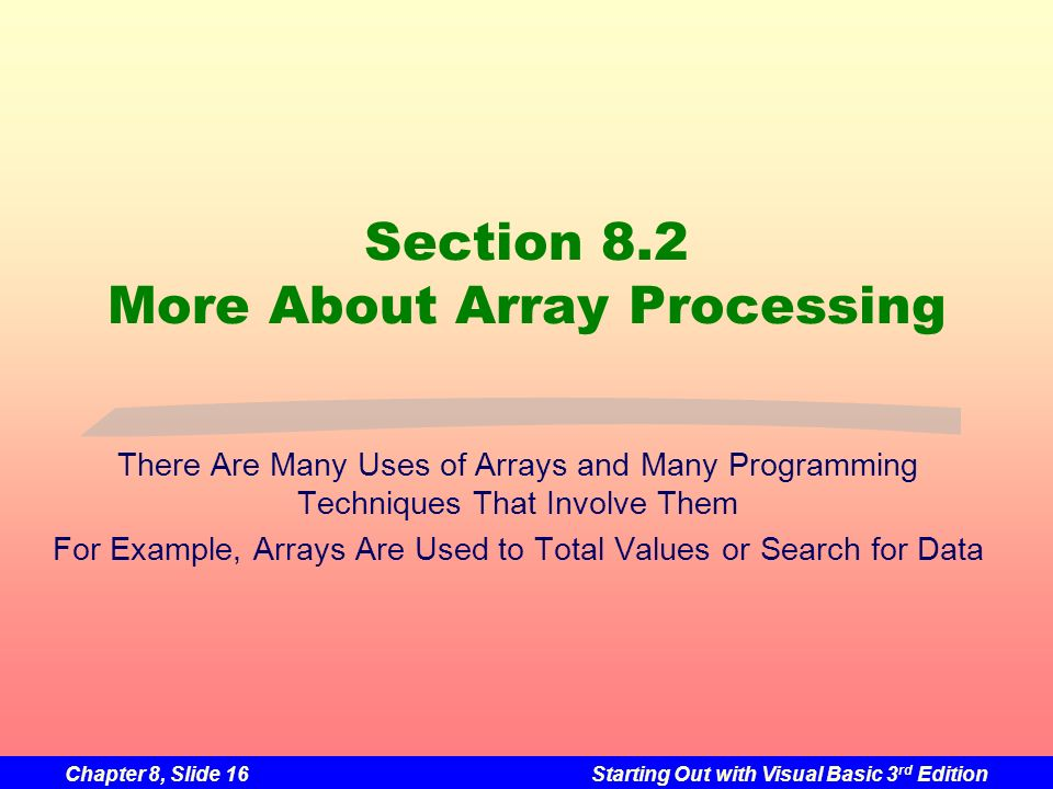 Chapter 8, Slide 16Starting Out with Visual Basic 3 rd Edition Section 8.2 More About Array Processing There Are Many Uses of Arrays and Many Programming Techniques That Involve Them For Example, Arrays Are Used to Total Values or Search for Data