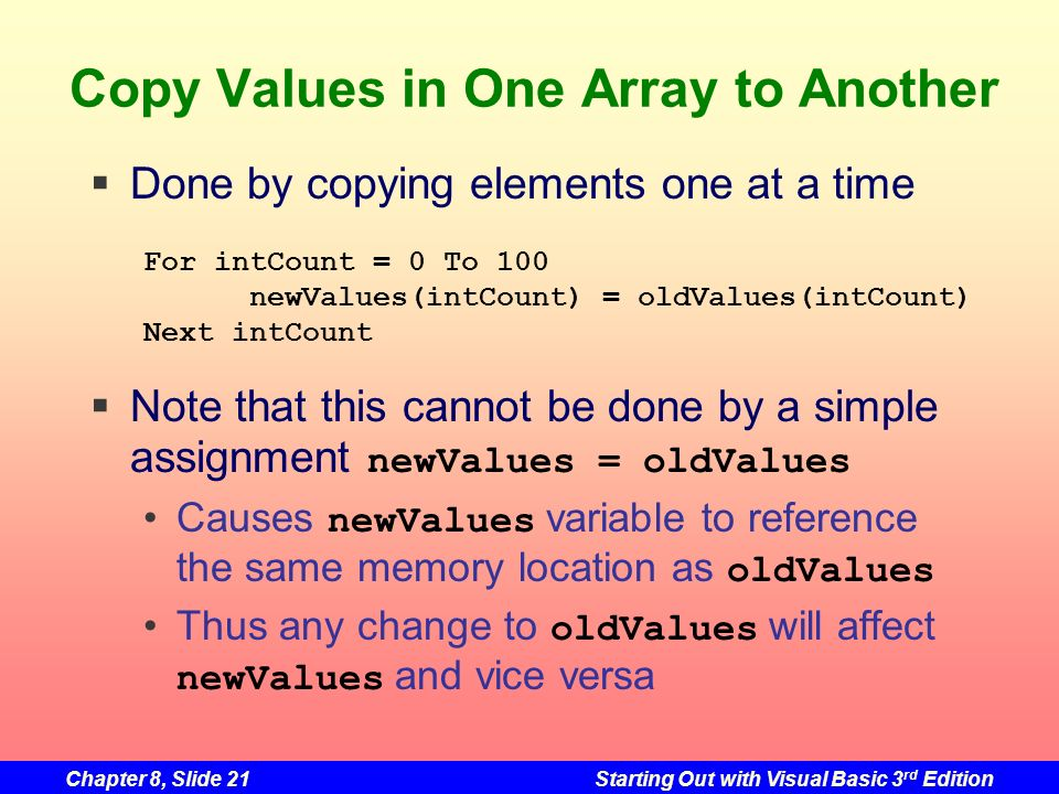 Chapter 8, Slide 21Starting Out with Visual Basic 3 rd Edition Copy Values in One Array to Another Done by copying elements one at a time Note that this cannot be done by a simple assignment newValues = oldValues Causes newValues variable to reference the same memory location as oldValues Thus any change to oldValues will affect newValues and vice versa For intCount = 0 To 100 newValues(intCount) = oldValues(intCount) Next intCount