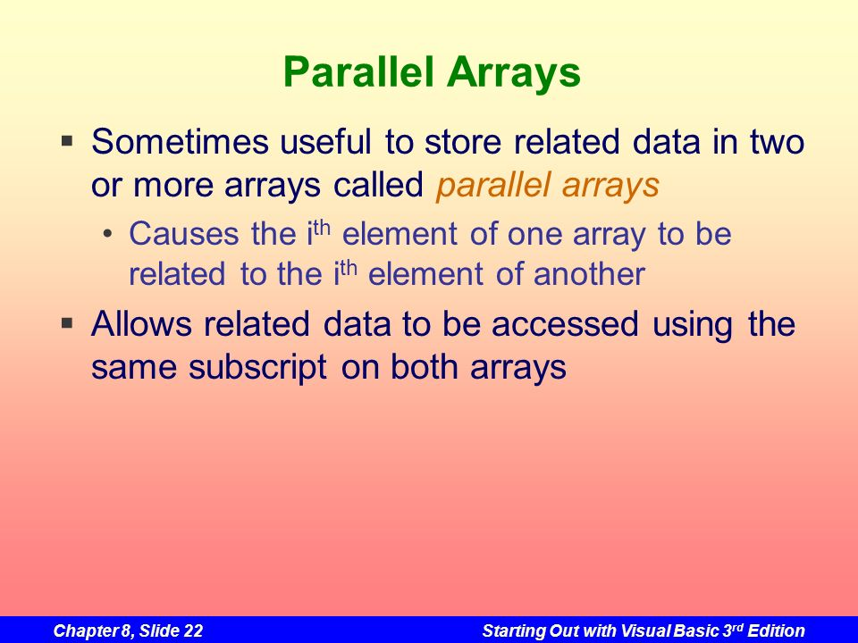 Chapter 8, Slide 22Starting Out with Visual Basic 3 rd Edition Parallel Arrays Sometimes useful to store related data in two or more arrays called parallel arrays Causes the i th element of one array to be related to the i th element of another Allows related data to be accessed using the same subscript on both arrays