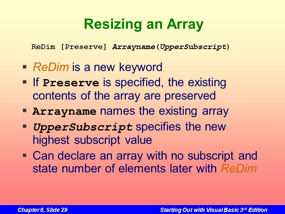 Chapter 8, Slide 29Starting Out with Visual Basic 3 rd Edition Resizing an Array ReDim is a new keyword If Preserve is specified, the existing contents of the array are preserved Arrayname names the existing array UpperSubscript specifies the new highest subscript value Can declare an array with no subscript and state number of elements later with ReDim ReDim [Preserve] Arrayname(UpperSubscript)