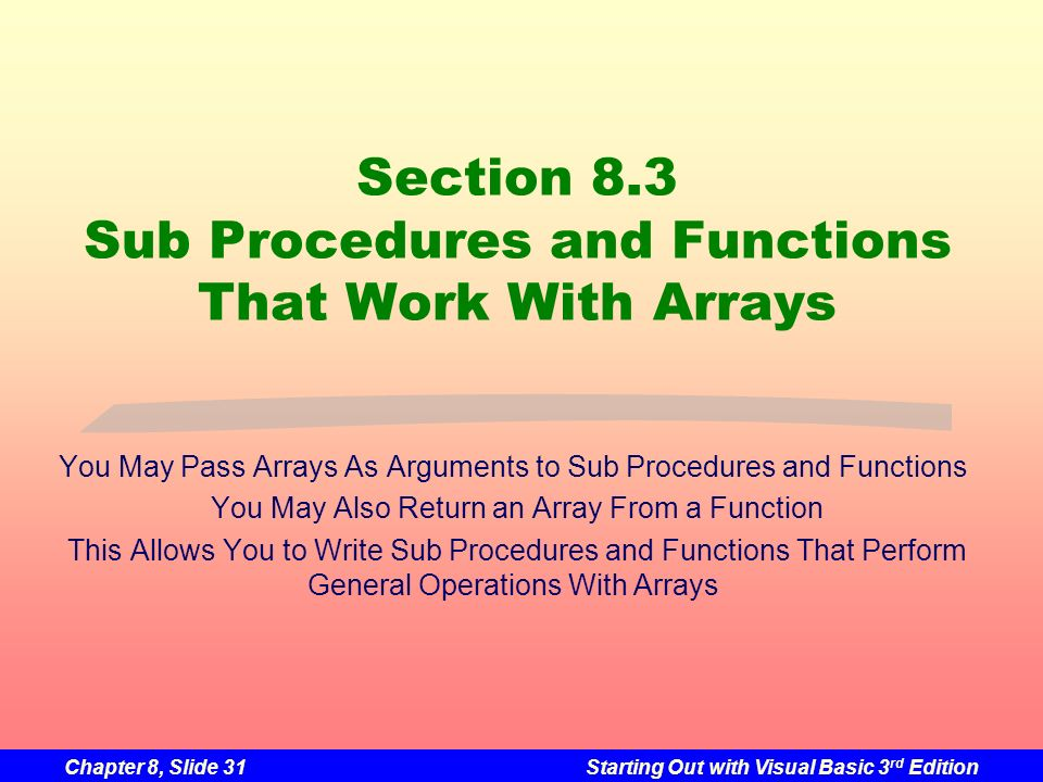 Chapter 8, Slide 31Starting Out with Visual Basic 3 rd Edition Section 8.3 Sub Procedures and Functions That Work With Arrays You May Pass Arrays As Arguments to Sub Procedures and Functions You May Also Return an Array From a Function This Allows You to Write Sub Procedures and Functions That Perform General Operations With Arrays