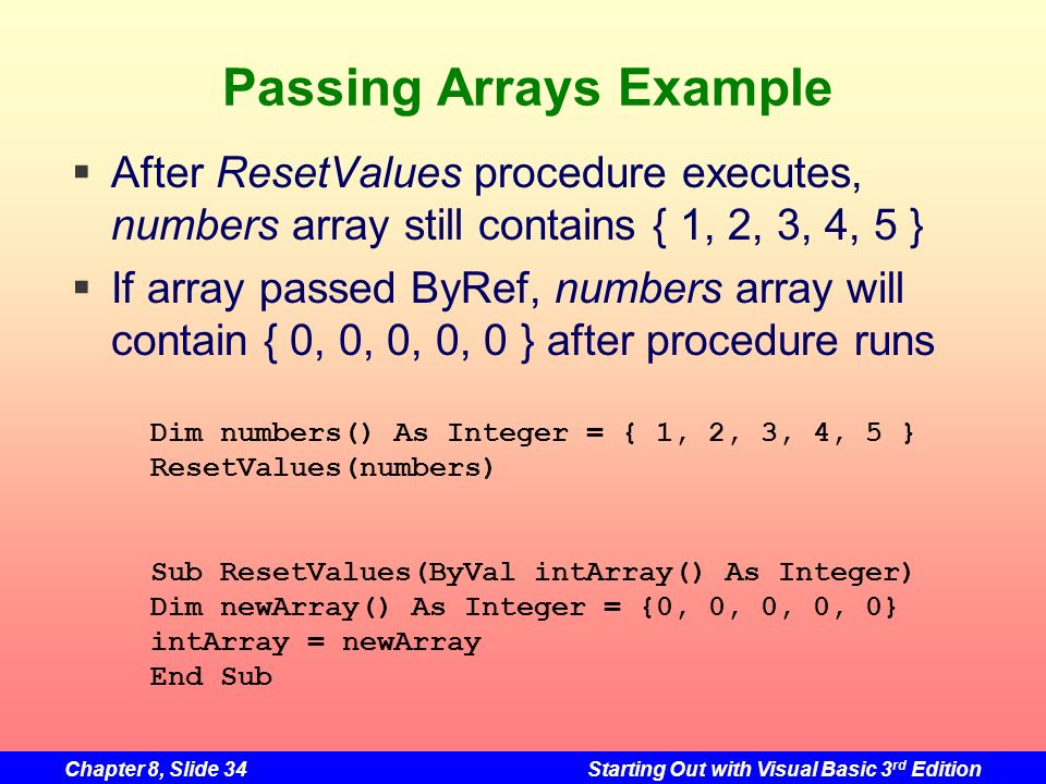 Chapter 8, Slide 34Starting Out with Visual Basic 3 rd Edition Passing Arrays Example Dim numbers() As Integer = { 1, 2, 3, 4, 5 } ResetValues(numbers) Sub ResetValues(ByVal intArray() As Integer) Dim newArray() As Integer = {0, 0, 0, 0, 0} intArray = newArray End Sub After ResetValues procedure executes, numbers array still contains { 1, 2, 3, 4, 5 } If array passed ByRef, numbers array will contain { 0, 0, 0, 0, 0 } after procedure runs