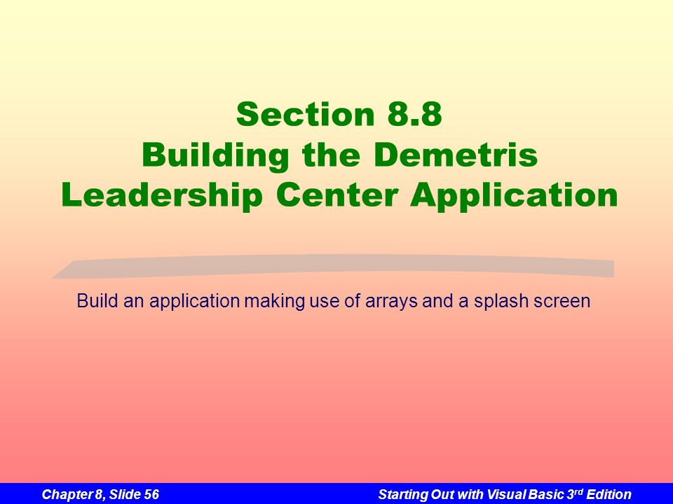 Chapter 8, Slide 56Starting Out with Visual Basic 3 rd Edition Section 8.8 Building the Demetris Leadership Center Application Build an application making use of arrays and a splash screen
