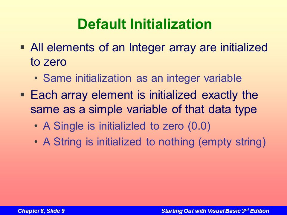 Chapter 8, Slide 9Starting Out with Visual Basic 3 rd Edition Default Initialization All elements of an Integer array are initialized to zero Same initialization as an integer variable Each array element is initialized exactly the same as a simple variable of that data type A Single is initializled to zero (0.0) A String is initialized to nothing (empty string)