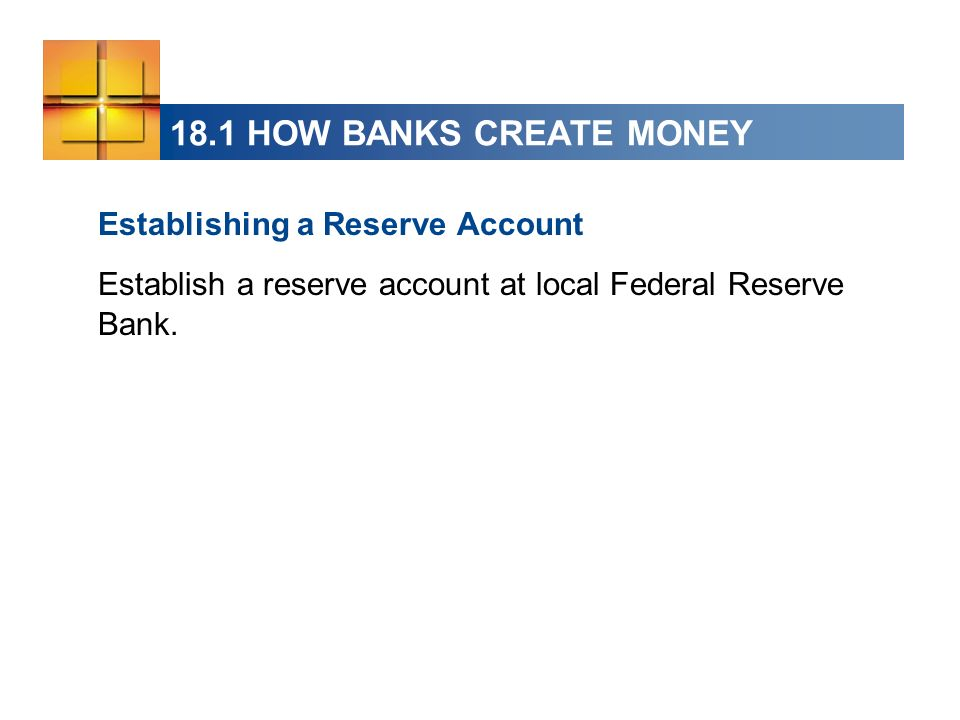 18.1 HOW BANKS CREATE MONEY Establishing a Reserve Account Establish a reserve account at local Federal Reserve Bank.