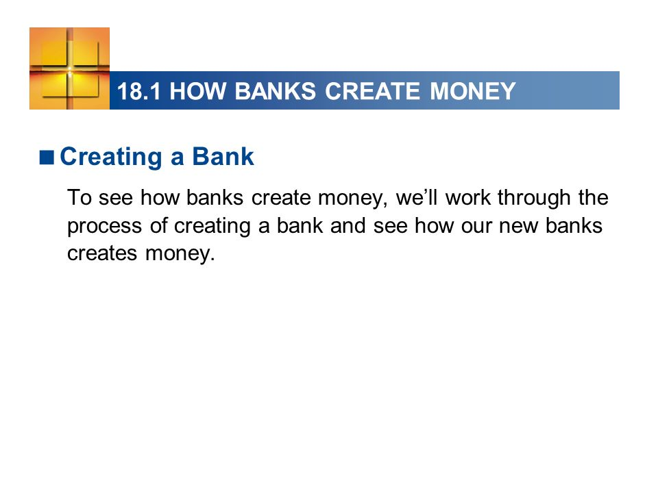 18.1 HOW BANKS CREATE MONEY Creating a Bank To see how banks create money, well work through the process of creating a bank and see how our new banks creates money.