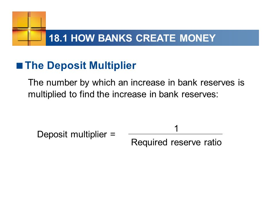 The Deposit Multiplier The number by which an increase in bank reserves is multiplied to find the increase in bank reserves: Deposit multiplier = 1 Required reserve ratio