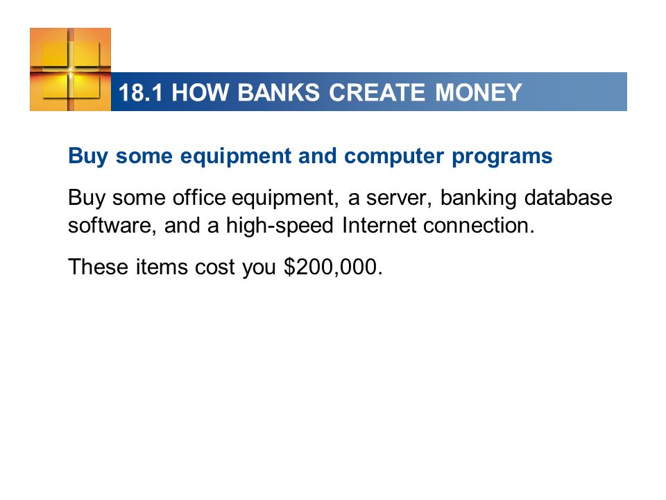 18.1 HOW BANKS CREATE MONEY Buy some equipment and computer programs Buy some office equipment, a server, banking database software, and a high-speed Internet connection.