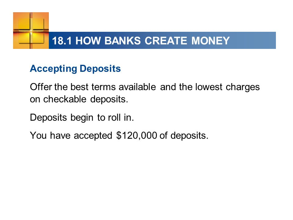 18.1 HOW BANKS CREATE MONEY Accepting Deposits Offer the best terms available and the lowest charges on checkable deposits.