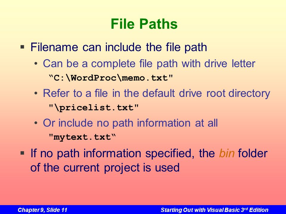 Chapter 9, Slide 11Starting Out with Visual Basic 3 rd Edition File Paths Filename can include the file path Can be a complete file path with drive le
