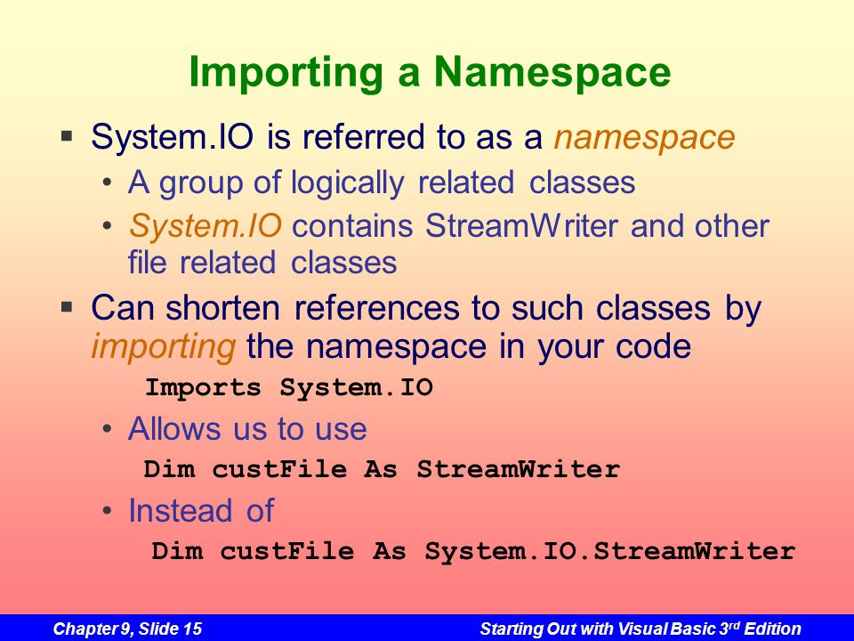 Chapter 9, Slide 15Starting Out with Visual Basic 3 rd Edition Importing a Namespace System.IO is referred to as a namespace A group of logically rela