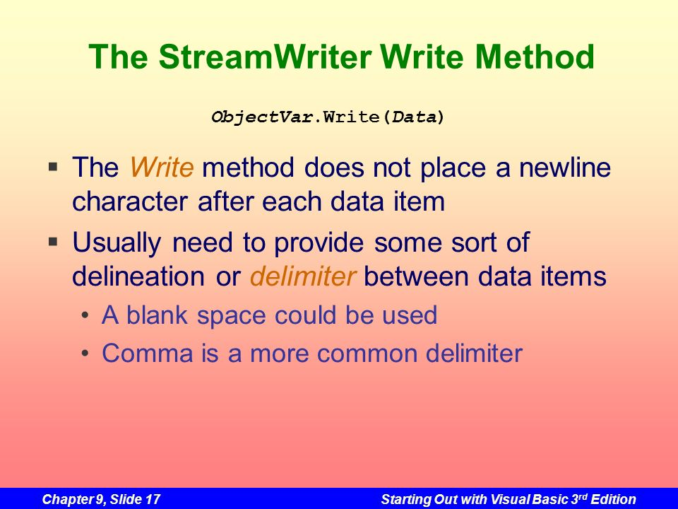 Chapter 9, Slide 17Starting Out with Visual Basic 3 rd Edition The StreamWriter Write Method The Write method does not place a newline character after